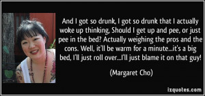 And I got so drunk, I got so drunk that I actually woke up thinking ...