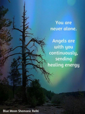 ... never alone. Angels are with you continuously sending healing energy