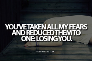 You've Taken All My Fears And Reduced Them To One Losing You ...