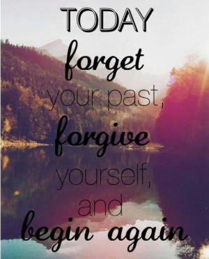Today forget your past...forgive yourself...and begin again...