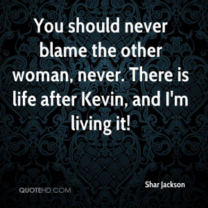 You should never blame the other woman, never. There is life after ...