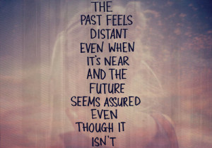 The past feels distant even when it's near and the future seems ...
