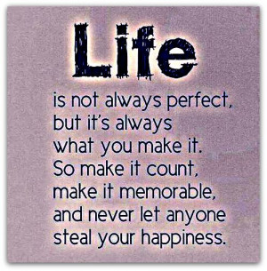 Life is not always perfect, but it's always what you make it. So ...