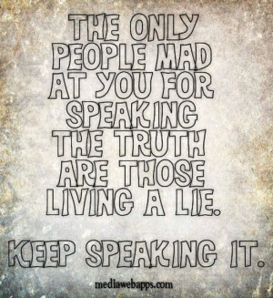 only people mad at you for speaking the TRUTH are those living a lie ...