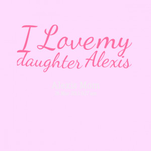 Quotes Picture: i love my daughter alexis
