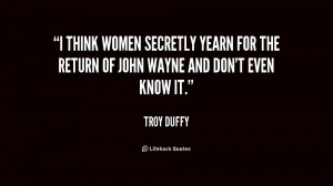 think women secretly yearn for the return of John Wayne and don't ...