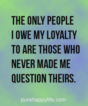 Life Quote: The only people i owe my loyalty to are those..