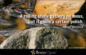 rolling stone gathers no moss, but it gains a certain polish.