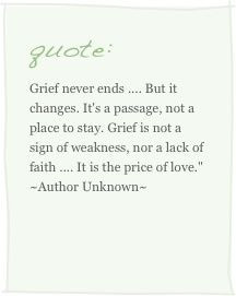 Grief never ends, but it changes. It's a passage, not a place to stay ...