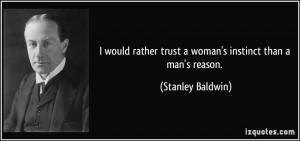 would rather trust a woman's instinct than a man's reason. - Stanley ...