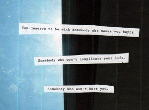 You deserve to be with somebody who makes you happy. Somebody who won ...