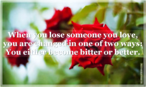 When you lose someone you love, you are changed in one of two ways:You ...
