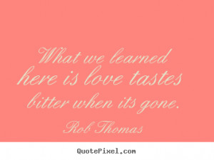 Rob Thomas poster quote - What we learned here is love tastes bitter ...