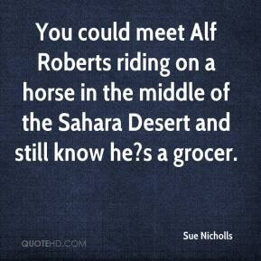 You could meet Alf Roberts riding on a horse in the middle of the ...