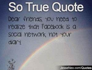 ... you need to realize that Facebook is a social network, not your diary