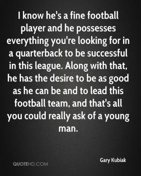 know he's a fine football player and he possesses everything you're ...