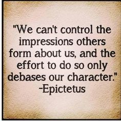 ... and the effort to do so only debases our character ~ Epictetus. More