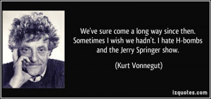 ... we hadn't. I hate H-bombs and the Jerry Springer show. - Kurt Vonnegut