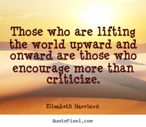 Those who are lifting the world upward and onward are those who ...