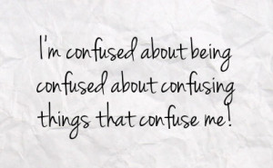 confused about being confused about confusing things that confuse ...