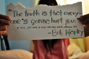 The truth is that everyone's gonna hurt you. You just have to find the ...