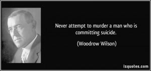 ... attempt to murder a man who is committing suicide. - Woodrow Wilson
