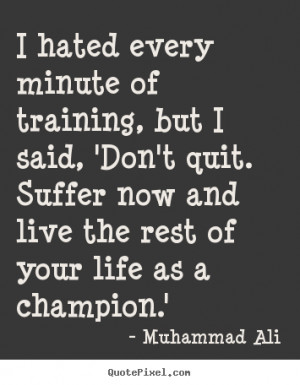 Muhammad Ali poster quotes - I hated every minute of training, but i ...