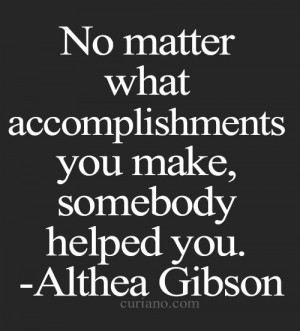 No matter what accomplishments you make, somebody helps you.