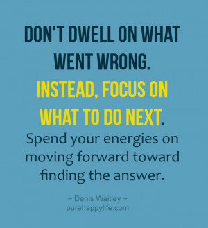 Life Quote: Don't Dwell on what went wrong. Instead, focus on what ...
