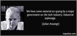 ... on the tech industry. Industrial espionage. - Julian Assange