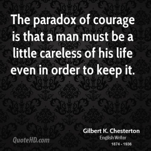 The paradox of courage is that a man must be a little careless of his ...