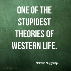 Malcolm Muggeridge - One of the stupidest theories of Western life.