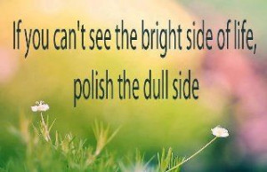 look for the bright side..or make it yourself ;)