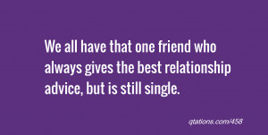 Image for Quote #458: We all have that one friend who always gives the ...