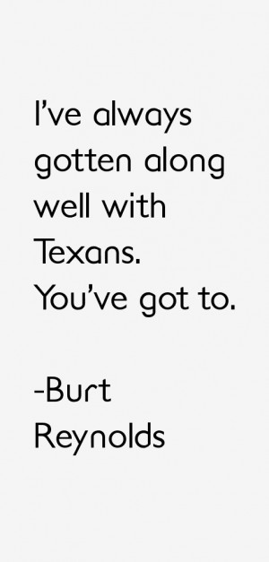 """ve always gotten along well with Texans. You've got to."""""""