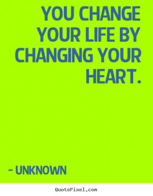 your life by changing your heart unknown more life quotes love quotes ...