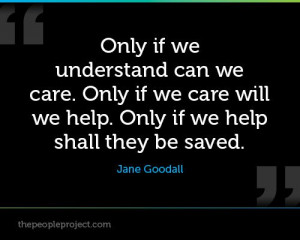 Only if we understand can we care. Only if we care will we help. Only ...