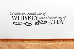 Rather Be Someone's Shot Of Whiskey Than Everyone's Cup Of Tea ...