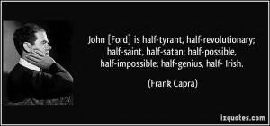 John [Ford] is half-tyrant, half-revolutionary; half-saint, half-satan ...