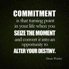 Commitment is that turning point in your life when you seize the ...