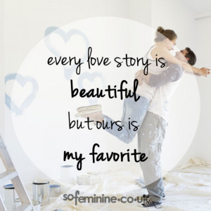 Every love story is beautiful but ours is my favourite.