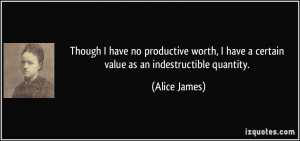 ... have a certain value as an indestructible quantity. - Alice James