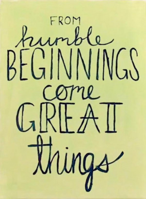 From humble beginnings come great things #quotes #beginnings # ...