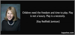 ... . Play is not a luxury. Play is a necessity. - Kay Redfield Jamison