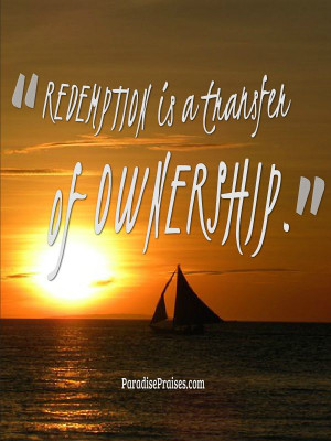 ... redemption, and what it really means. http://paradisepraises.com