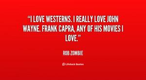 love Westerns. I really love John Wayne. Frank Capra, any of his ...