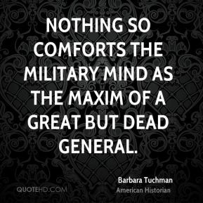 Barbara Tuchman - Nothing so comforts the military mind as the maxim ...