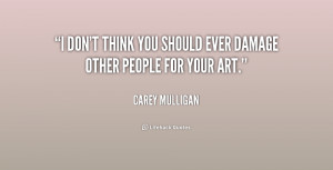 don't think you should ever damage other people for your art.
