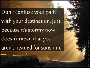 Don't confuse your path with your destination. Just because it's ...