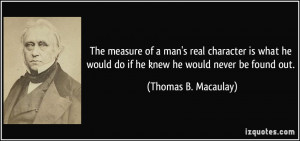 ... would do if he knew he would never be found out. - Thomas B. Macaulay